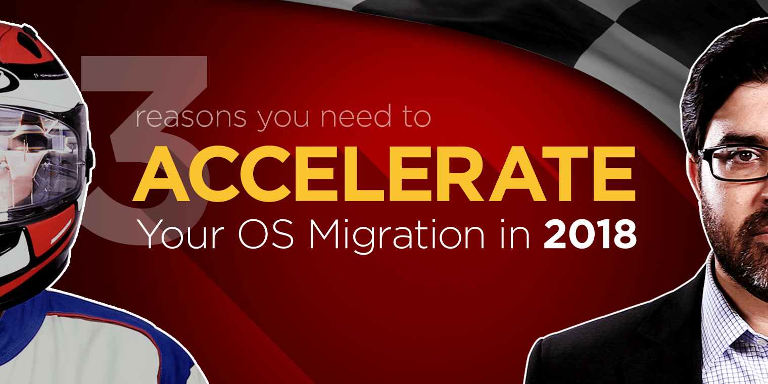 3 reasons to accelerate your OS migration in 2018